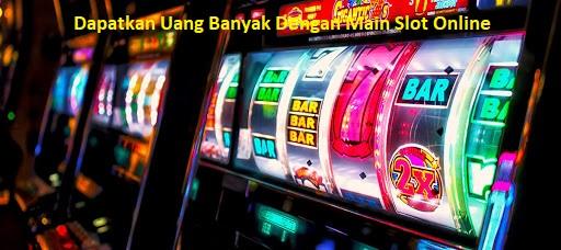 Dapatkan Uang Banyak Dengan Main Slot Online